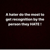 IG: A hater do the most to  get recognition by the  person they HATE! IG