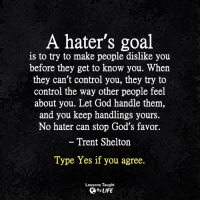 God, Life, and Memes: A hater's goal  is to try to make people dislike you  before they get to know you. When  they can't control you, they try to  control the way other people feel  about you. Let God handle them,  and you keep handlings yours.  No hater can stop God's favor.  - Trent Shelton  Type Yes if you agree.  Lessons Taught  By LIFE <3