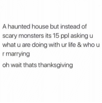 GUYS THE HOLIDAYS ARE COMING WHO IS READY TO BE TRIGGERED WITHIN MINUTES OF ARRIVAL BY AN AUNT DRUNK ON PINOT GRIGIOT?? (@lolindsay): A haunted house but instead of  scary monsters its 15 ppl asking u  what u are doing with ur life & who u  r marrying  oh wait thats thanksgiving GUYS THE HOLIDAYS ARE COMING WHO IS READY TO BE TRIGGERED WITHIN MINUTES OF ARRIVAL BY AN AUNT DRUNK ON PINOT GRIGIOT?? (@lolindsay)