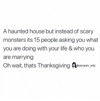 SarcasmOnly: A haunted house but instead of scary  monsters its 15 people asking you what  you are doing with your life & who you  are marrying  Oh wait, thats Thanksgiving esarcasm, only  sarcasm on SarcasmOnly