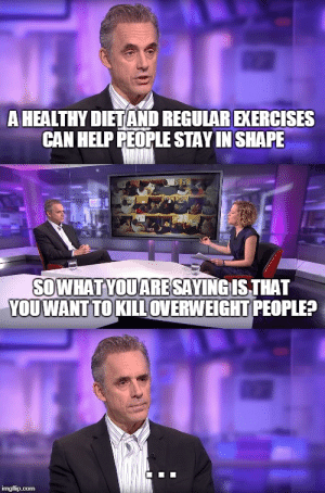 Pretty much how the interview went: A HEALTHY DIETAND REGULAR EXERCISES  CAN HELP PEOPLE STAY IN SHAPE  SOWHATYOUARESAYING IS THAT  YOUWANT TOKILLOVERWEIGHT PEOPLE? Pretty much how the interview went
