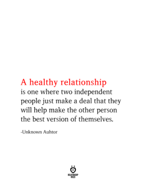 People Just: A healthy relationship  is one where two independent  people just make a deal that they  will help make the other person  the best version of themselves.  -Unknown Auhtor  RELATIONSHIP  RULES