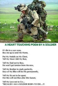 """solider: A HEART TOUCHING POEM BYA SOLDIER  If I die in a war zone,  Box me up & send Me Home,  Put My Medals on My Chest,  Tell My Mom I did My Best,  Tell My Dad not to Bow,  He won't get tension from Me now,  Tell My Brother to study perfectly,  Keys of My Bike will be His permanently,  Tell My Sis not to be upset,  Her Bro will not Rise after this Sunset,  Tell My Love not to Cry...  """"BECAUSE IAM A SOLDIER BORN TO DIE....!!!"""