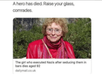 Girl, Http, and Hero: A hero has died. Raise your glass,  comrades.  The girl who executed Nazis after seducing them in  bars dies aged 92  dailymail.co.uk Unexpected but still a hero! via /r/wholesomememes http://bit.ly/2BFrggZ