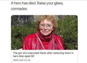 Dank, Memes, and Target: A hero has died. Raise your glass,  comrades.  The girl who executed Nazis after seducing them in  bars dies aged 92  dailymail.co.uk Absolute legend by jjmilt0n MORE MEMES
