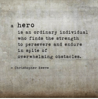 Christopher Reeve, Hero, and Who: a hero  is an ordinary individual  who finds the strength  to persevere and endure  in spite of  overwhelming obstacles.  - Christopher Reeve