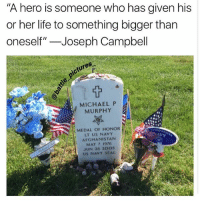 """Life, Memes, and Afghanistan: """"A hero is someone who has given his  or her life to something bigger than  oneself""""-Joseph Campbell  ictures  MICHAEL P  MURPHY  MEDAL OF HONOR  LT US NAVY  AFGHANISTAN  MAY 7 1976  JUN 28 2005  US NAVY SEAL RIP HERO photo by @andysymondsauthor"""
