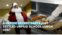 A heroic secret Santa just saved an entire school by settling the students' unpaid lunch debt.: A HEROIC SECRET SANTA JUST  SETTLED UNPAID SCHOOL LUNCH  DEBT A heroic secret Santa just saved an entire school by settling the students' unpaid lunch debt.