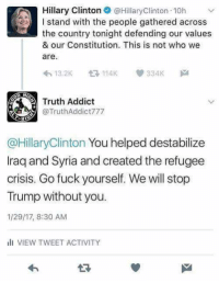 Memes, 🤖, and Crisis: A Hillary Clinton @Hillary Clinton 10h  I stand with the people gathered across  the country tonight defending our values  & our Constitution. This is not who we  are  334K  13.2K  Truth Addict  @TruthAddict 777  @Hillary Clinton You helped destabilize  Iraq and Syria and created the refugee  crisis. Go fuck yourself. We will stop  Trump without you.  1/29/17, 8:30 AM  ill VIEW TWEET ACTIVITY