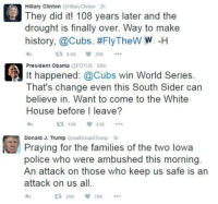Hillary Clinton, Memes, and Police: A Hillary Clinton  @Hillary Clinton  2h  They did it! 108 years later and the  drought is finally over. Way to make  history, @Cubs. #FlyTheW  w -H  t 8.6K  28K  A President Obama  POTUS 58m  it happened: @Cubs win World Series.  That's change even this South Sider can  believe in. Want to come to the White  House before I leave?  t 19K  43K  Donald J. Trump the families of the two lowa  Praying for police who were ambushed this morning  An attack on those who keep us safe is an  attack on us all.  28K  78K SAD! Sent by Matthew, a supporter.