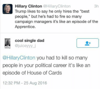 "Ouch.: A Hillary Clinton @Hillary Clinton  3h  Trump likes to say he only hires the ""best  people,"" but he's had to fire so many  campaign managers it's like an episode of the  Apprentice  cool single dad  ajuiceyyy j  @Hillary Clinton you had to kill so many  people in your political career it's like an  episode of House of Cards  12:32 PM 25 Aug 2016 Ouch."