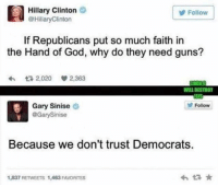 -Jacob: a Hillary Clinton  @Hillary Clinton  y Follow  If Republicans put so much faith in  the Hand of God, why do they need guns?  2.020 V2,363  WILL DESTROY  Gary Sinise  Y Follow  @Gary Sinise  Because we don't trust Democrats  1,837 RETWEETS 1,463 FAMORITES -Jacob