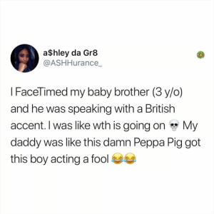 Memes, Kale, and British: a$hley da Gr8  @ASHHurance  I FaceTimed my baby brother (3 y/o)  and he was speaking with a British  accent. I was like wth is going on My  daddy was like this damn Peppa Pig got  this boy acting a fool Kale Salad StoryTime™️🥗