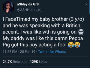 Dank, Iphone, and Memes: a$hley da Gr8  @ASHHurance_  I FaceTimed my baby brother (3 y/o)  and he was speaking with a British  accent. I was like wth is going on  My daddy was like this damn Peppa  Pig got this boy acting a fool  11:25 PM 20 Feb 19 Twitter for iPhone  24.7K Retweets 129K Likes Better than Peppas damn attitude by leak22 MORE MEMES