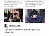 Homeless, Life, and Home: A homeless man gave this  student his last 23 so she couldholess man who offered her £3  get home metro.co.uk  2014/12/16/stu...  Student raises over £21,000 for  so she could get home safely  ind.pn/1wgY6MU  salafistallion  One act of kindness can change your  whole life. wholesome