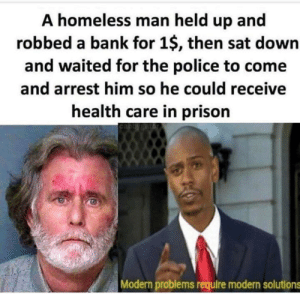 Health Care: A homeless man held up and  robbed a bank for 1$, then sat down  and waited for the police to come  and arrest him so he could receive  health care in prison  Modern problems require modern solutions