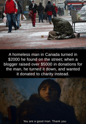 Very Canadian of you: A homeless man in Canada turned in  $2000 he found on the street; when a  blogger raised over $5000 in donations for  the man, he turned it down, and wanted  it donated to charity instead.  in com/factswaird  You are a good man. Thank you Very Canadian of you