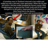 Homeless, Memes, and Credit Cards: A homeless man in Thailand returned a lost wallet and  ended up with a job and a new apartment. When the 44 year  old found a Hermes wallet dropped by factory owner Nitty  Pongkriangyos, he ignored the credit cards and $570 inside  and gave it to the police. Impressed with his honesty,  Nitty hired him to the factory  a position that provide a salary and accommodation. That's the way you rise up, you impress the right people by acting out of the ordinary. creamrisestothetop @standup911