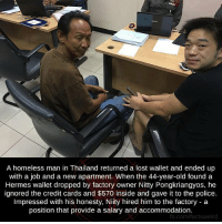 Homeless, Memes, and Police: A homeless man in Thailand returned a lost wallet and ended up  with a job and a new apartment. When the 44-year-old found a  Hermes wallet dropped by factory owner Nitty Pongkriangyos, he  ignored the credit cards and $570 inside and gave it to the police  Impressed with his honesty, him to the factory a  position that provide a salary and accommodation.  com/factsweir