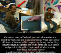 Homeless, Memes, and Police: A homeless man in Thailand returned a lost wallet and  ended up with a job and a new apartment. When the 44 year  old found a Hermes wallet dropped by factory owner Nitty  Pongkriangyos, he ignored the credit cards and $570 inside  and gave it to the police. Impressed with his honesty,  Nitty hired him to the factory -  a position that provide a salary and accommodation. Respect👏