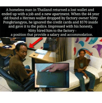 Homeless, Memes, and Credit Cards: A homeless man in Thailand returned a lost wallet and  ended up with a job and a new apartment. When the 44 year  old found a Hermes wallet dropped by factory owner Nitty  Pongkriangyos, he ignored the credit cards and $570 inside  and gave it to the police. Impressed with his honesty,  Nitty hired him to the factory  a position that provide a salary and accommodation. This made me smile :) Honesty should be celebrated ❤ chakabars