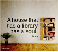 A house that  has a library  has a soul  Plato  Prince Ea A house that has a library has a soul.