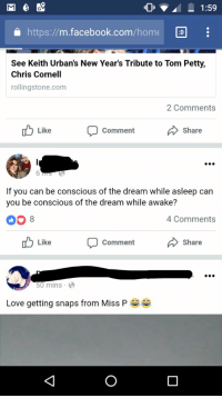Lucid Dreams IRL: a https://m.facebook.com/home D  See Keith Urban's New Year's Tribute to Tom Petty,  Chris Cornell  rollingstone.com  2 Comments  Like CommentShare  If you can be conscious of the dream while asleep can  you be conscious of the dream while awake?  00 8  4 Comments  Like CommentShare  50 mins  Love getting snaps from Miss P Lucid Dreams IRL