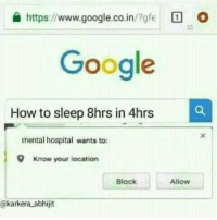 Google, Hospital, and How To: a https://www.google.co.in/gfe O  Google  How to sleep 8hrs in 4hrs  mental hospital wants to  9  Know your location  Block  Allow  @karkera abhijit