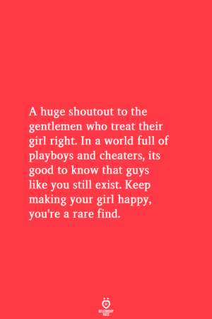 Girl, Good, and Happy: A huge shoutout to the  gentlemen who treat their  girl right. In a world full of  playboys and cheaters, its  good to know that guys  like you still exist. Keep  making your girl happy,  you're a rare find.