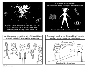 omg-images:  Welcome to the universe, can I take your order? [OC]: A hum  an, from Earth  .  Capable of deep thought and emotion.  Once, from the lifeless matter of  this universe, a sentient and  intelligent being was formed.  Aware of itself and of the world.  But there were actually a lot of these things  around, and stuff was pretty expensive.  She spent most of her time asking if people  wanted extra cheese on their tacos.  Do you want  extra cheese?  TACO  eS  Eventually she died.  Aliantos.com omg-images:  Welcome to the universe, can I take your order? [OC]