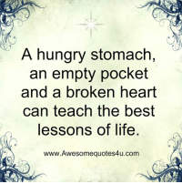 Hungry, Life, and Memes: A hungry stomach,  an empty pocket  and a broken heart  can teach the best  lessons of life  www.Awesomequotes4u.com