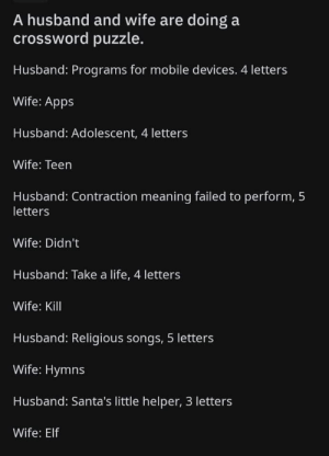 Me_irl: A husband and wife are doing a  crossword puzzle.  Husband: Programs for mobile devices. 4 letters  Wife: Apps  Husband: Adolescent, 4 letters  Wife: Teen  Husband: Contraction meaning failed to perform, 5  letters  Wife: Didn't  Husband: Take a life, 4 letters  Wife: Kill  Husband: Religious songs, 5 letters  Wife: Hymns  Husband: Santa's little helper, 3 letters  Wife: Elf Me_irl