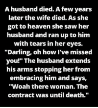 "Heaven, Memes, and Saw: A husband died. A few years  later the wife died. As she  got to heaven she saw her  husband and ran up to him  with tears in her eyes.  ""Darling, oh how I've missed  you!"" The husband extends  his arms stopping her from  embracing him and says,  ""Woah there woman. The  contract was until death."""