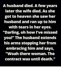 """Woah There: A husband died. Afew years  later the wife died. As she  got to heaven she saw her  husband and ran up to him  with tears in her eyes.  """"Darling, oh how I've missed  you!"""" The husband extends  his arms stopping her from  embracing him and says,  """"Woah there woman. The  contract was until death."""""""