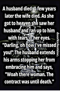 """That's savage bruh...: A husband died Afew years  later the wife died.Asshe  got to heaven she saw her  husband and ranup to him  with tears inher eyes.  """"Darling, oh Howel ve missed  you!""""The husband extends  his arms stopping her from  embracingmim and says,  """"Woah there woman. The  contract was until death,"""" That's savage bruh..."""