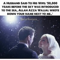 Memes, Husband, and Wife: A HUSBAND SAID TO HIS WIFE: '50,000  YEARS BEFORE THE SKY WAS INTRODUCED  TO THE SEA, ALLAH AZZA WAJJAL WROTE  DOWN YOUR NAME NEXT TO ME..  @islam4everyone  @ielamMeveryone  @islamtteveryone A Husband Said To His Wife: '50,000 years before the sky was introduced to the sea, Allah Azza Wajjal wrote down your name next to me..'