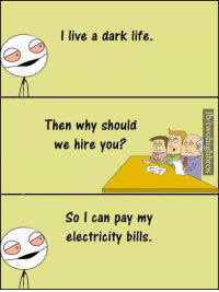 Life, Memes, and Live: a I live a dark life.  Then why should  we hire you?  So I can pay my  electricity bills