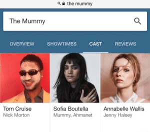 Tom Cruise, Cruise, and Nick: a i the mummy  The Mummy  OVERVIEW SHOWTIMES CAST REVIEWS  Tom Cruise  Nick Morton  Sofia Boutella  Mummy, Ahmanet  Annabelle Wallis  Jenny Halsey