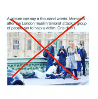 Memes, 🤖, and Terrorist: A icture can say a thousand words. Mome  afte  e London muslim terrorist attac  roup  of peopl ran to help a victim. One n't.