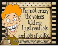 Good morning peeps..sorry I'm late I had a coffee accident..: a  Im not crazy  the voices  told me  just need otsE  and lots of coffee. Good morning peeps..sorry I'm late I had a coffee accident..
