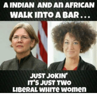 FWD: Democrats deal with their white guilt in weird ways, don't they??: A INDIAN AND An AFRICAN  WALK InTO A BAR...  JUST JoKIN  IT'S JUST TWO  LIBeRAL WHITe Women FWD: Democrats deal with their white guilt in weird ways, don't they??
