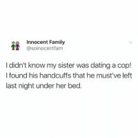 Dating, Family, and Funny: a Innocent Family  1t @soinocentfam  I didn't know my sister was dating a cop!  I found his handcuffs that he must've left  last night under her bed @soinnocentparent is the funniest page on IG LMFAO 😂🤦🏼‍♂️