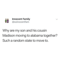 Family, Memes, and Alabama: a Innocent Family  @soinocentfam  Why are my son and his cousin  Madison moving to alabama together?  Such a random state to move to. @soinnocentparent is the funniest page on IG LMFAO 😂🤦🏼♂️
