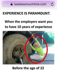 a iwastesomuchtime.com C  EXPERIENCE IS PARAMOUNT.  When the employers want you  to have 10 years of experience  Before the age of 22