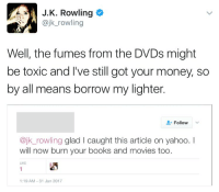 JK ROWLING IS A SAVAGE: A J. K. Rowling  @jk rowling  Well, the fumes from the DVDs might  be toxic and I've still got your money, so  by all means borrow my lighter.  Follow  @jk rowling glad l caught this article on yahoo.  will now burn your books and movies too  LIKE  1:19 AM 31 Jan 2017 JK ROWLING IS A SAVAGE