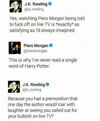The queen strikes again! :'D: A J.K. Rowling  @jk rowling  Yes, watching Piers Morgan being told  to fuck off on live TV is *exactly as  satisfying as I'd always imagined  Piers Morgan  @piersmorgan  This is why I've never read a single  word of Harry Potter.  J K. Rowling  k rowling  Because you had a premonition that  one day the author would roar with  laughter at seeing you called out for  your bullshit on live TV? The queen strikes again! :'D