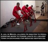 https://t.co/u0mDz7vNkl: A JAIL IN BRAZIL ALLOWS ITS IN MATES TO PEDAL  EXERCISE BIKES TO POWER LIGHTS IN A NEARBY  TOWN IN EXCHANGE FOR REDUCED SENTENCES. https://t.co/u0mDz7vNkl