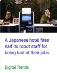 laughoutloud-club:  Man Japan is a great place: A Japanese hotel fires  half its robot staff for  being bad at their jobs  Digital Trends laughoutloud-club:  Man Japan is a great place