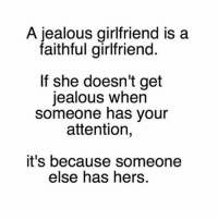 Jealous, Memes, and Girlfriend: A jealous girlfriend is a  faithful girlfriend  If she doesn't get  jealous when  someone has your  attention,  it's because someone  else has hers. Via:@lieinlove