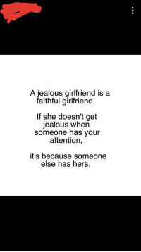 Jealous, Girlfriend, and Jealousy: A jealous girlfriend is a  faithful girlfriend.  If she doesn't get  jealous when  someone has your  attention,  it's because someone  else has hers